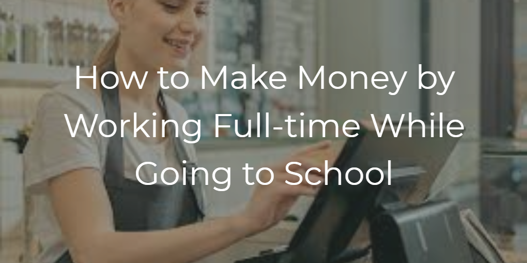 How to Make Money by Working Full-time While Going to School